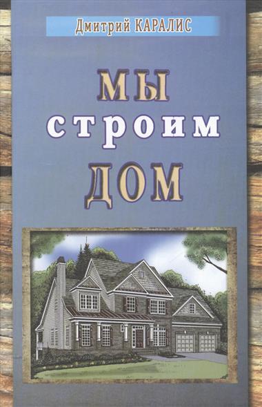 Каралис Д. Мы строим дом книги эксмо строим дом из бруса