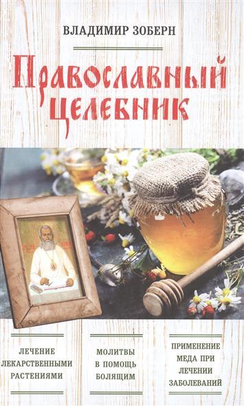Зоберн В. Православный целебник. Лечение лекарственными растениями. Молитвы в помощь болящим. Применение меда при лечении заболеваний целебник православный