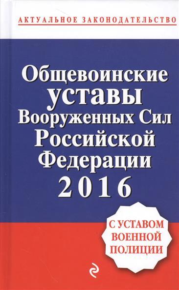 Общевоинские уставы Вооруженных Сил Российской Федерации 2016. С уставом военной полиции