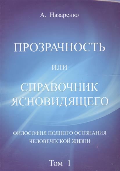 Прозрачность или справочник ясновидящего. Философия полного осознания человеческой жизни. Том 1