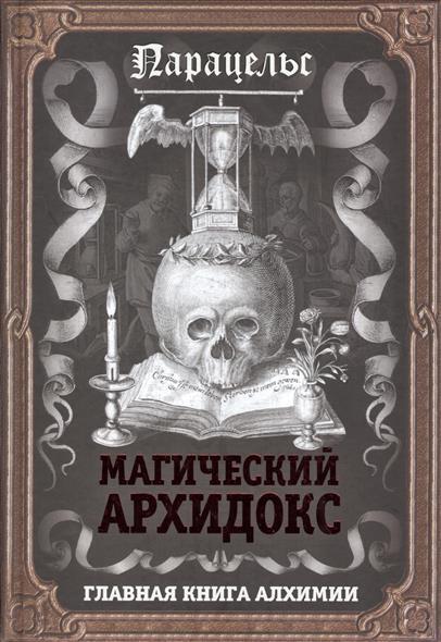 Парацельс Магический архидокс. Главная книга алхимика