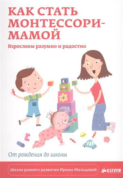 Как стать Монтессори-мамой. Взрослеем разумно и радостно. От рождения до школы