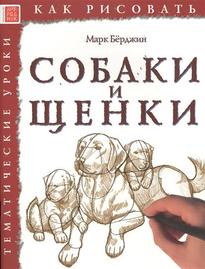 Берджин М. Как рисовать. Собаки и щенки. Тематические уроки ISBN: 9785444901571 берджин м как рисовать динозавры и другие доисторические создания тематические уроки