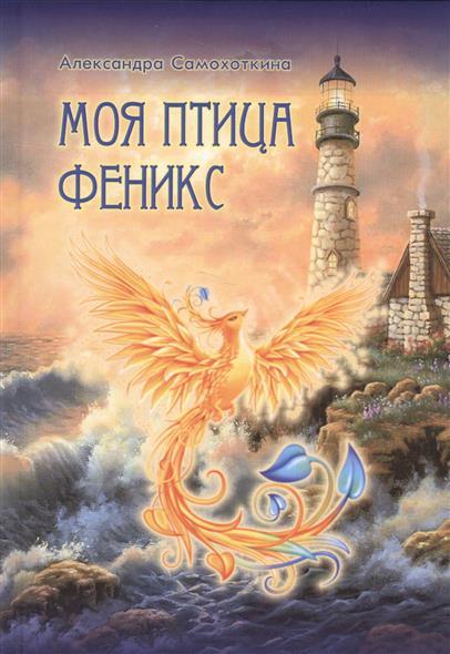Самохоткина А. Моя птица Феникс. Избранные стихотворения часть речи избранные стихотворения