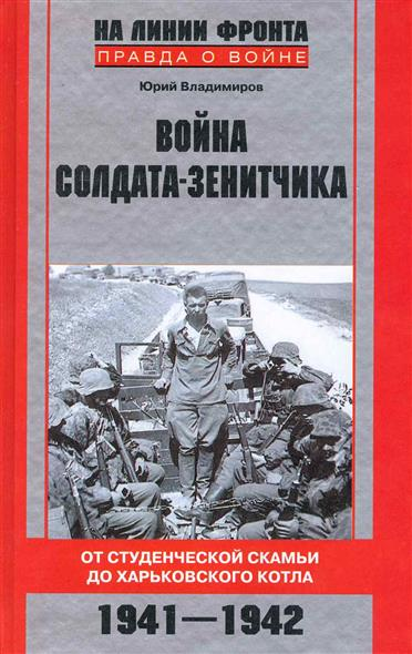 Война солдата-зенитчика От студенч. скамьи до Харьковского котла 1941-1942