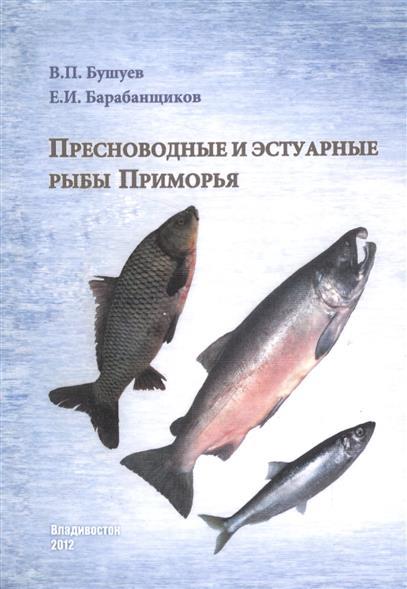 Бушуев В., Барабанщиков Е. Пресноводные и эстуарные рыбы Приморья родина е душа приморья