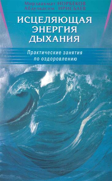 Норбеков М., Ирисбаев А. Исцеляющая энергия дыхания норбеков м меняйся умник работай над собой
