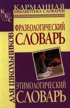 Фразеологический словарь / Этимологический словарь рус. яз. для школьн.