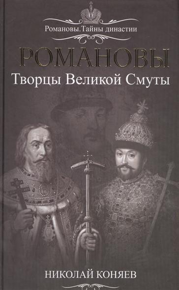 Коняев Н. Романовы. Творцы Великой Смуты романовы сбывшееся пророчество
