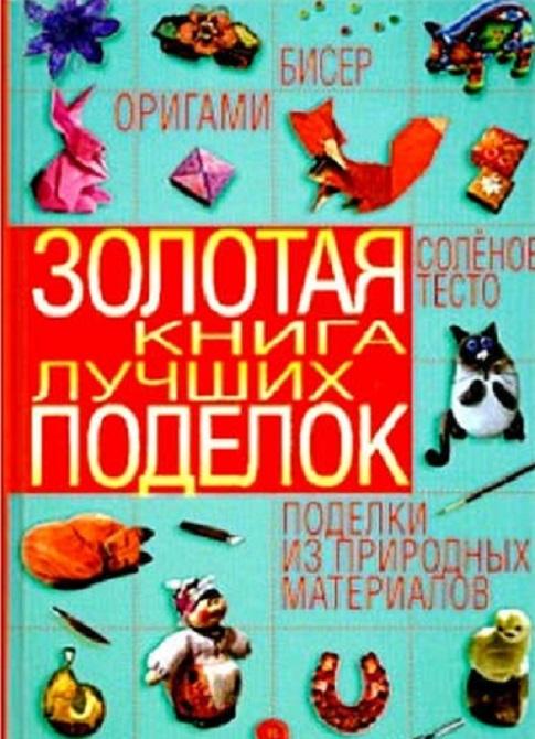 Золотая книга лучших поделок. Бисер, оригами, соленое тесто, поделки из природных материалов