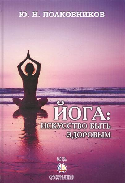 Полковников Ю. Йога: искусство быть здоровым