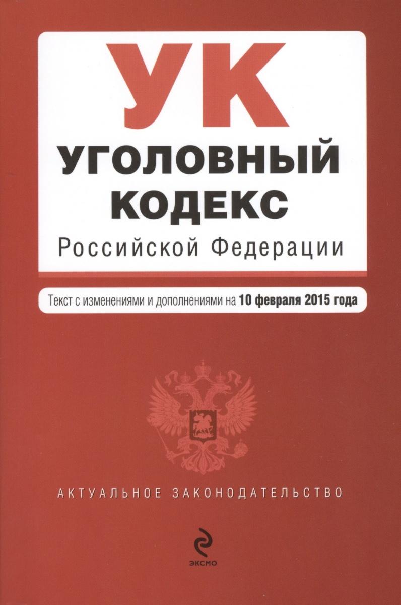 Уголовный кодекс Российской Федерации. Текст с изменениями и дополнениями на 10 февраля 2015 года