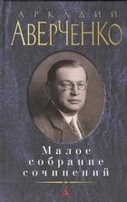 Аркадий Аверченко. Малое собрание сочинений