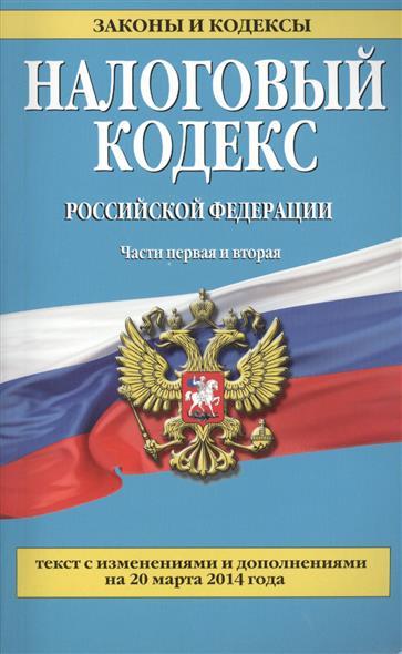 Налоговый кодекс Российской Федерации. Части первая и вторая. Текст с изменениями и дополнениями на 20 марта 2014 года