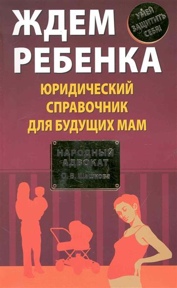 Шашкова О. Ждем ребенка Юридич. справочник для будущих мам