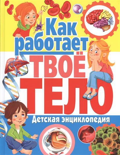 Феданова Ю., Скиба Т. Котлова Е. (ред.) Как работает твое тело. Детская энциклопедия