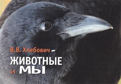 Хлебович В. Животные и Мы
