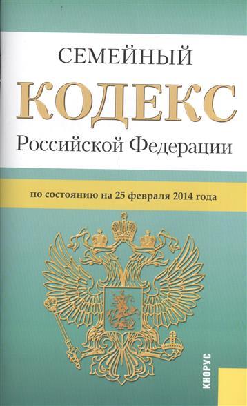 Семейный кодекс Российской Федерации. По состоянию на 25 февраля 2014 года