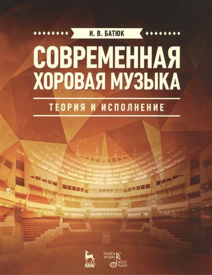 Современная хоровая музыка: теория и исполнение. Учебное пособие. Издание второе, исправленное и дополненное