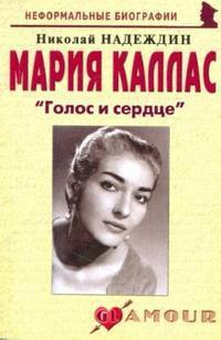 Надеждин Н. Мария Каллас Голос и сердце ISBN: 9785985510539 надеждин н муслим магомаев солнечный голос