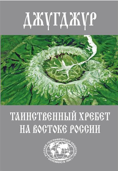 Джугджур. Таинственный хребет на Востоке России. Географическое описание необитаемых гор и рек