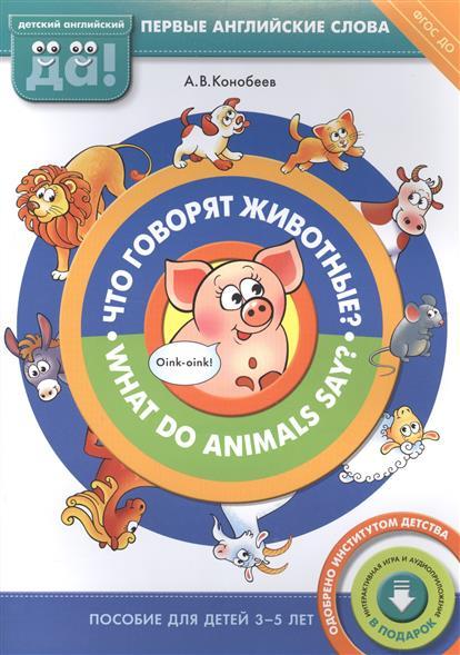 Что говорят животные? What do animals say? Пособие для детей 3-5 лет. Первые английские слова