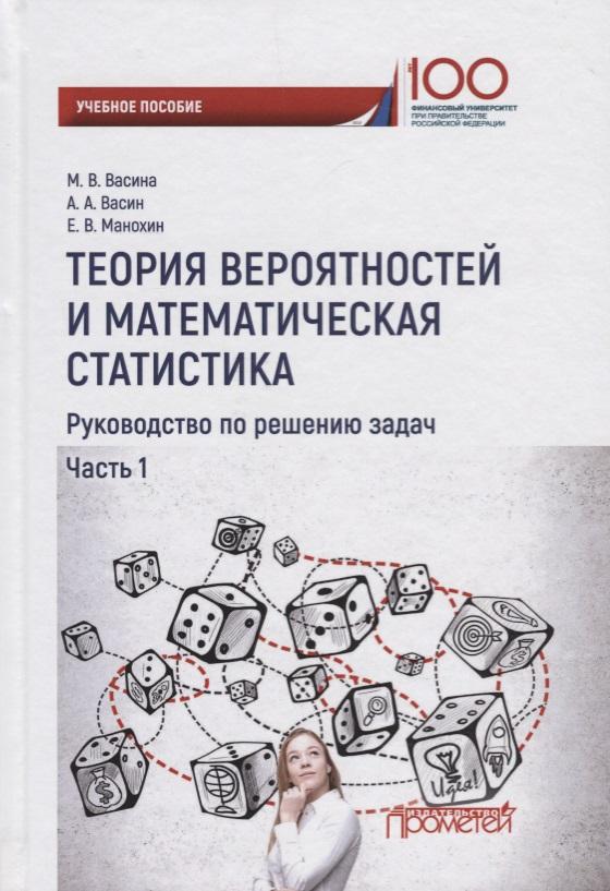 Васина М., Васин А., Манохин Е. Теория вероятностей и математическая статистика. Руководство по решению задач. Часть 1. Учебное пособие айгнер м комбинаторная теория