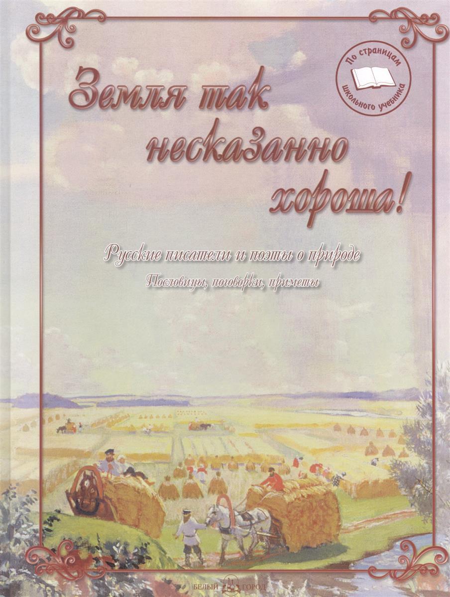 Астахова Н. (сост.) Земля так несказанно хороша! Русские писатели и поэты о природе. Пословицы, поговорки, приметы