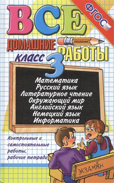 Все домашние работы за 3 класс: Математика. Русский язык. Литературное чтение. Окружающий мир. Английский язык. Немецкий язык. Информатика. Издание шестое, переработанное и дополненное