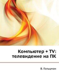 Гольцман В. Компьютер +ТV Телевидение на ПК