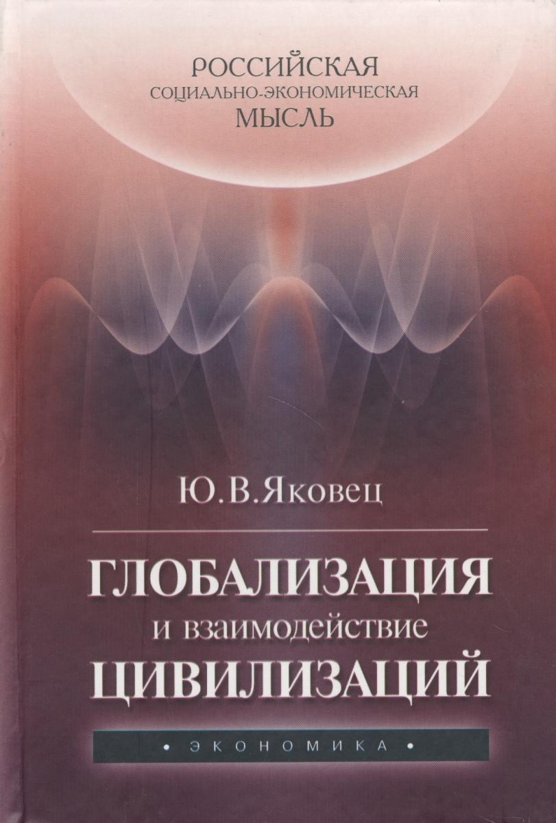 Яковец Ю. Глобализация и взаимодействие цивилизаций экономическая глобализация истоки и результаты