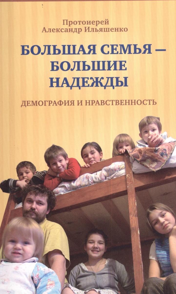 Протоиерей Александр Ильяшенко Большая семья - большие надежды. Демография и нравственность александр ермаков зильдукпых костер надежды