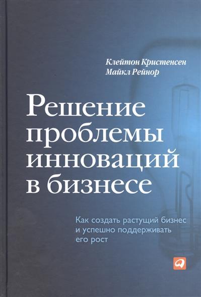 Кристенсен К., Рейнор М. Решение проблемы инноваций в бизнесе. Как создать растущий бизнес и успешно поддерживать его рост