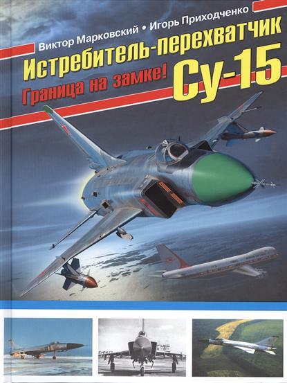 Марковский В., Приходченко И. Истребитель-перехватчик Су-15. Граница на замке!