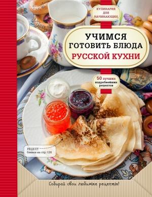 Учимся готовить блюда русской кухни. 50 лучших подробнейших рецептов