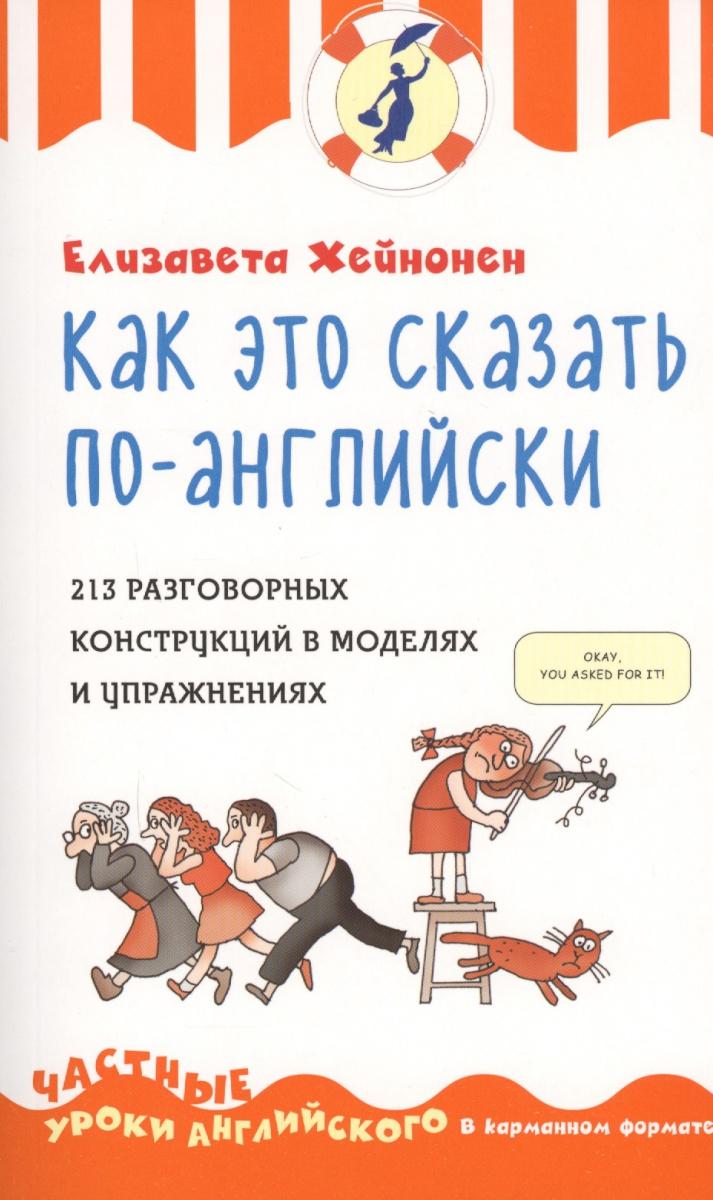 Хейнонен . Как это сказать по-английски: 213 разговорных конструкций  моделях  упражнениях