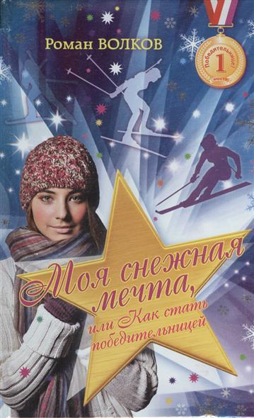 Моя снежная мечта или Как стать победительницей, Волков Р., ISBN 9785699697700, 2014 , 978-5-6996-9770-0, 978-5-699-69770-0, 978-5-69-969770-0 - купить со скидкой