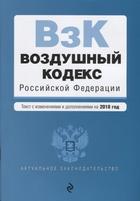 Воздушный кодекс Российской Федерации. Текст с изменениями и дополнениями на 2018 год