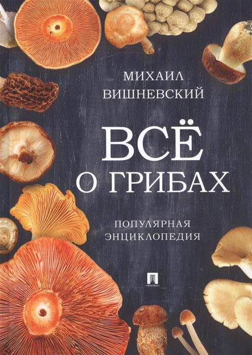 Вишневский М. Всё о грибах. Популярная энциклопедия цены