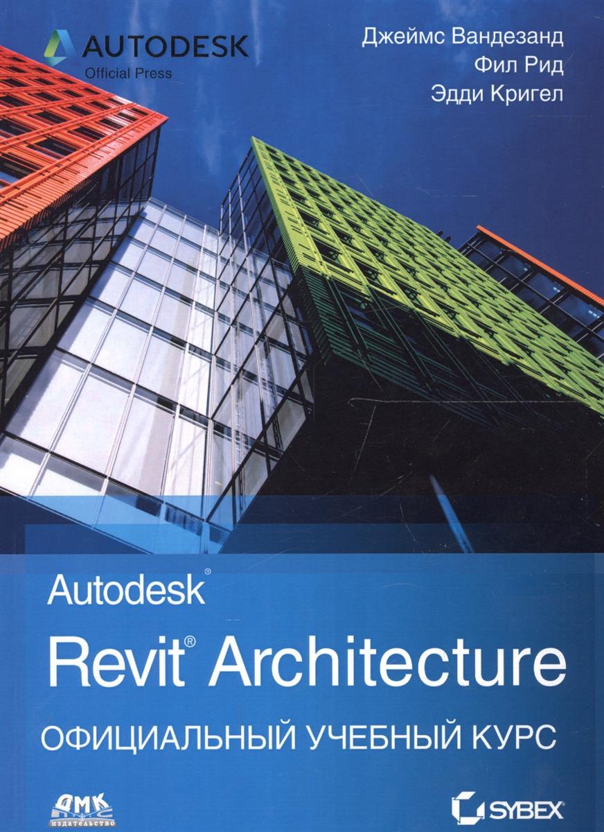 Вандезанд Дж., Рид Ф., Кригел Э. Autodesk Revit Architecture. Начальный курс. Официальный учебный курс все цены