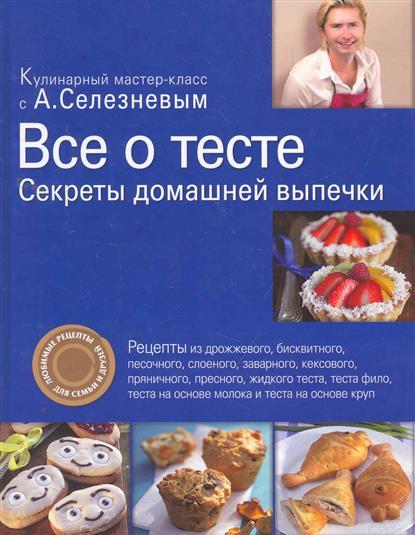 Селезнев А. Все о тесте Секреты домашней выпечки