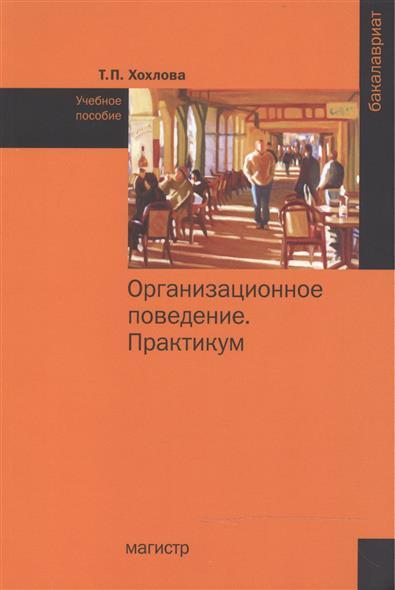 Хохлова Т.: Организационное поведение (Теория менеджмента: Организационное поведение). Практикум. Учебное пособие