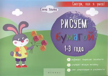 Ульева Е. Рисуем бумагой. 1-3 года. Развивает творческие способности, улучшает мелкую моторику, учит концентрации и усидчивости