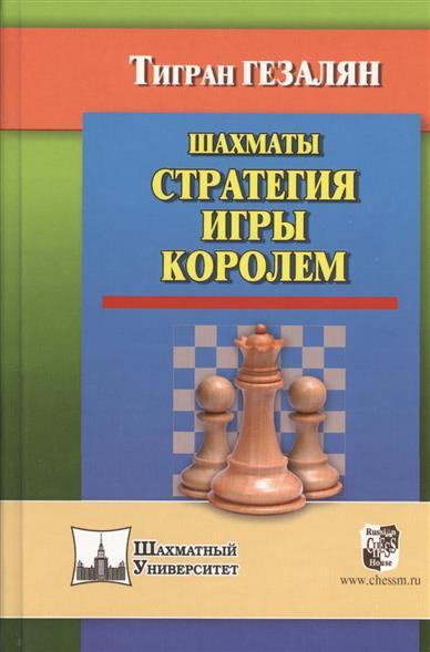 Гезалян Т. Шахматы. Стратегия игры королем шахматы уроки лучшей игры