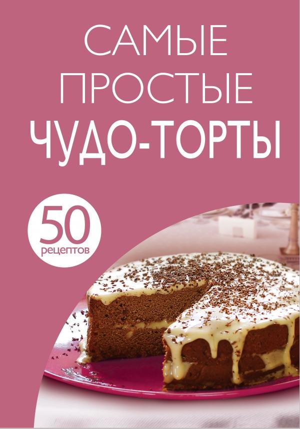 Самые простые чудо-торты. 50 рецептов
