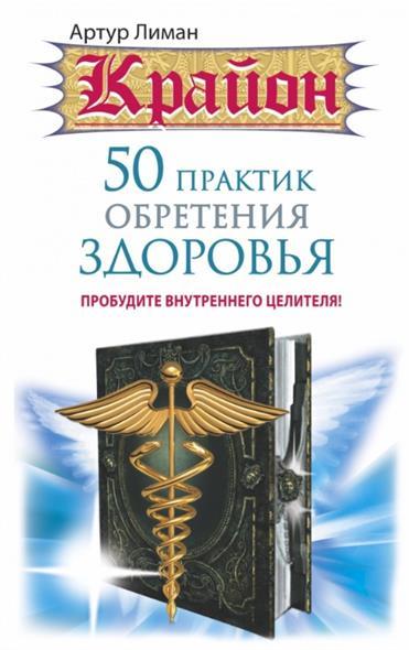 Лиман А. Крайон. 50 практик обретения здоровья. Пробудите внутреннего целителя учебник целителя
