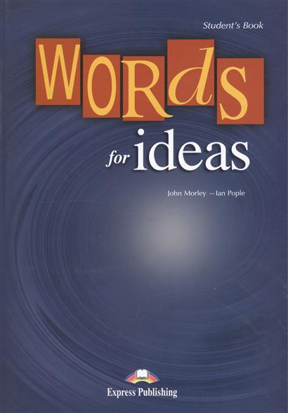 Morley J., Pople I. Words for Ideas. Student`s Book john adair s 100 greatest ideas for personal success