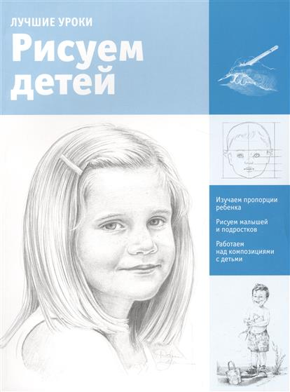 Чудова А. (ред.) Лучшие уроки. Рисуем детей. Изучаем пропорции ребенка. Рисуем малышей и подростков. Работаем над композициями с детьми