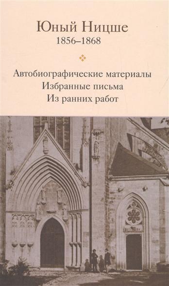 Юный Ницше. Автобиографические материалы. Избранные письма. Из ранних работ. 1856-1868