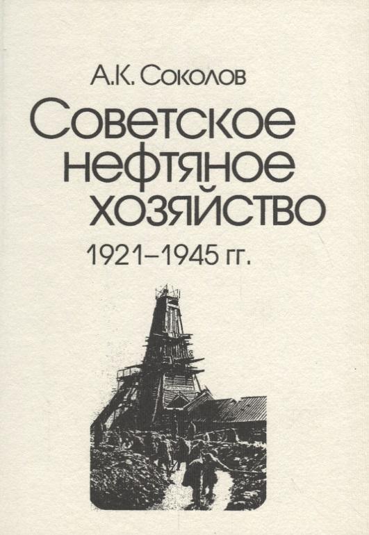 Соколов А. Советское нефтяное хозяйство. 1921-1945 гг. соколов а советское нефтяное хозяйство 1921 1945 гг
